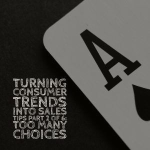 Turning Consumer Trends Into Sales Tips. Part 2 of 6: Too Many Choices