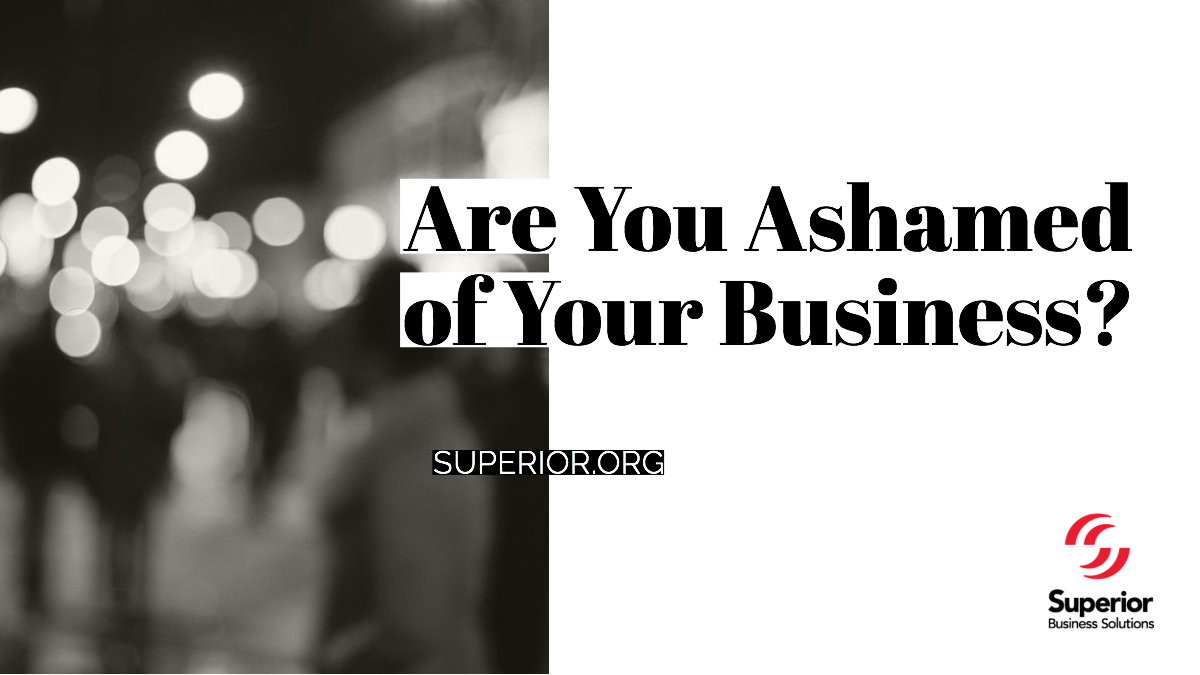 Are You Ashamed of Your Business?